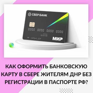 Как оформить банковскую карту в СБЕРЕ жителям ДНР без регистрации в паспорте РФ?